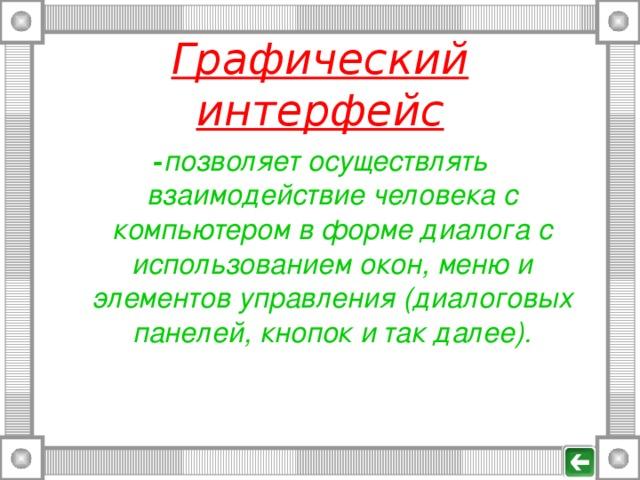 Графический интерфейс - позволяет осуществлять взаимодействие человека с компьютером в форме диалога с использованием окон, меню и элементов управления (диалоговых панелей, кнопок и так далее).