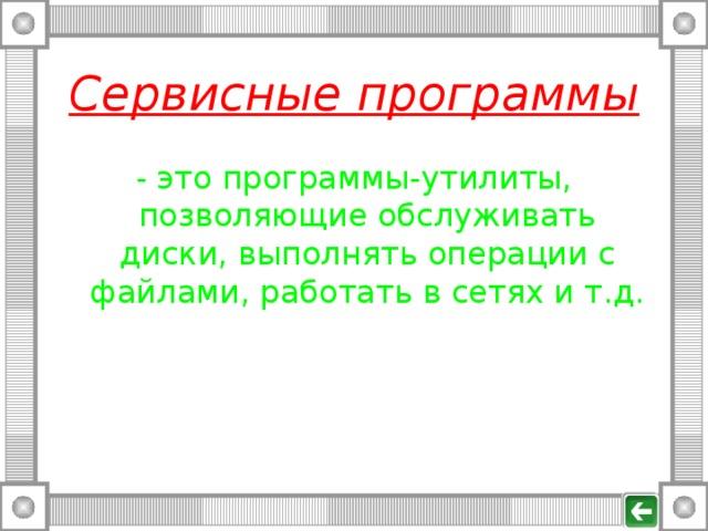 Сервисные программы - это программы-утилиты, позволяющие обслуживать диски, выполнять операции с файлами, работать в сетях и т.д.