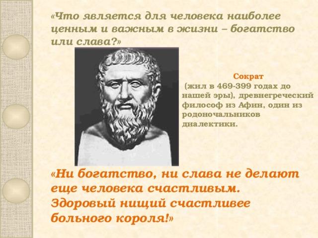 «Что является для человека наиболее ценным и важным в жизни – богатство или слава?» Сократ  (жил в 469-399 годах до нашей эры), древнегреческий философ из Афин, один из родоночальников диалектики. «Ни богатство, ни слава не делают еще человека счастливым. Здоровый нищий счастливее больного короля!»
