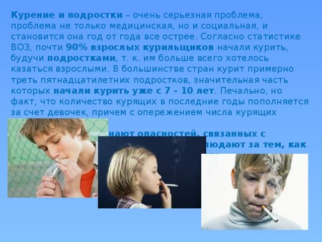 Курение и подростки – очень серьезная проблема, проблема не только медицинская, но и социальная, и становится она год от года все острее. Согласно статистике ВОЗ, почти 90% взрослых курильщиков начали курить, будучи подростками , т. к. им больше всего хотелось казаться взрослыми. В большинстве стран курит примерно треть пятнадцатилетних подростков, значительная часть которых начали курить уже с 7 - 10 лет . Печально, но факт, что количество курящих в последние годы пополняется за счет девочек, причем с опережением числа курящих мальчиков. Подростки не осознают опасностей, связанных с курением, потому что постоянно наблюдают за тем, как это непринужденно делают их старшие.