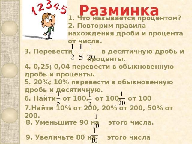 Разминка 3. Перевести в десятичную дробь и  проценты. 4. 0,25; 0,04 перевести в обыкновенную дробь и проценты.  5. 20%; 10% перевести в обыкновенную дробь и десятичную. 1. Что называется процентом? 2. Повторим правила нахождения дроби и процента от числа. 6. Найти от 100, от 100, от 100   7.Найти 10% от 200, 20% от 200, 50% от 200. 8. Уменьшите 90 на этого числа. 9. Увеличьте 80 на этого числа