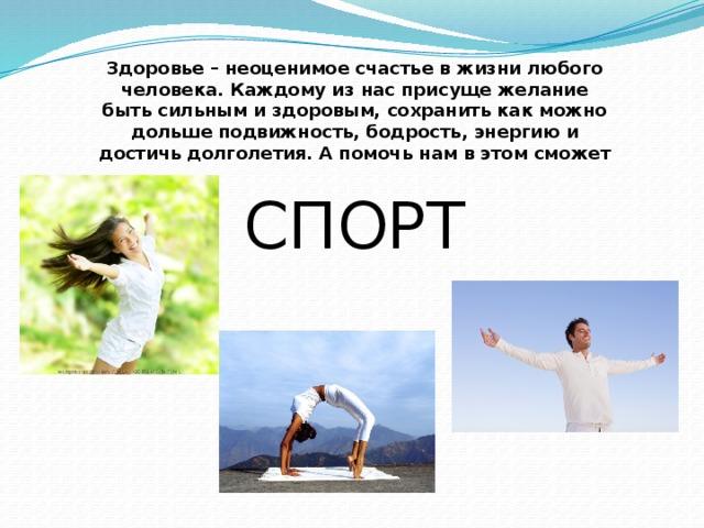 Здоровье – неоценимое счастье в жизни любого человека. Каждому из нас присуще желание быть сильным и здоровым, сохранить как можно дольше подвижность, бодрость, энергию и достичь долголетия. А помочь нам в этом сможет СПОРТ
