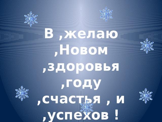 В ,желаю ,Новом ,здоровья ,году ,счастья , и ,успехов !