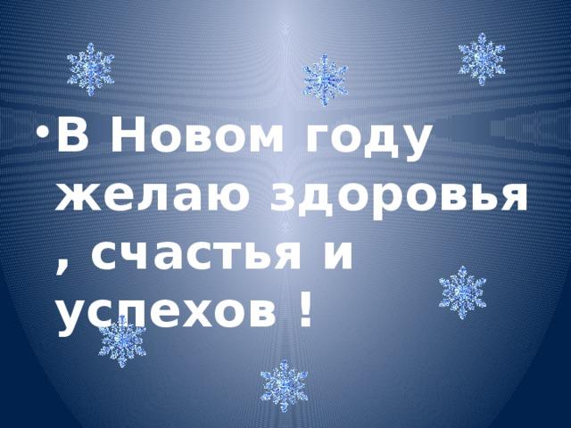 В Новом году желаю здоровья , счастья и успехов !