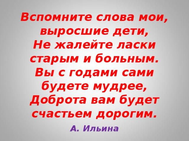 Вспомните слова мои, выросшие дети,  Не жалейте ласки старым и больным.  Вы с годами сами будете мудрее,  Доброта вам будет счастьем дорогим. А. Ильина