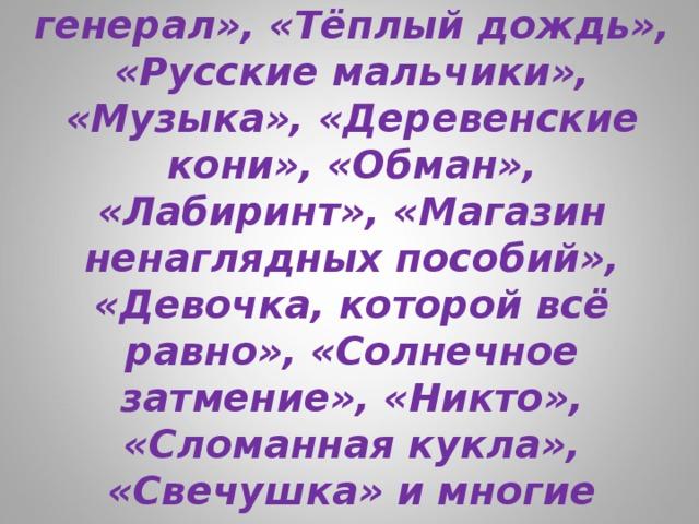 «Последние холода», «Мой генерал», «Тёплый дождь», «Русские мальчики», «Музыка», «Деревенские кони», «Обман», «Лабиринт», «Магазин ненаглядных пособий», «Девочка, которой всё равно», «Солнечное затмение», «Никто», «Сломанная кукла», «Свечушка» и многие другие…