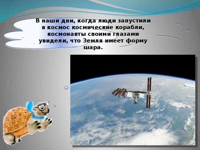 Внаши дни, когда люди запустили вкосмос космические корабли, космонавты своими глазами увидели, что Земля имеет форму шара.