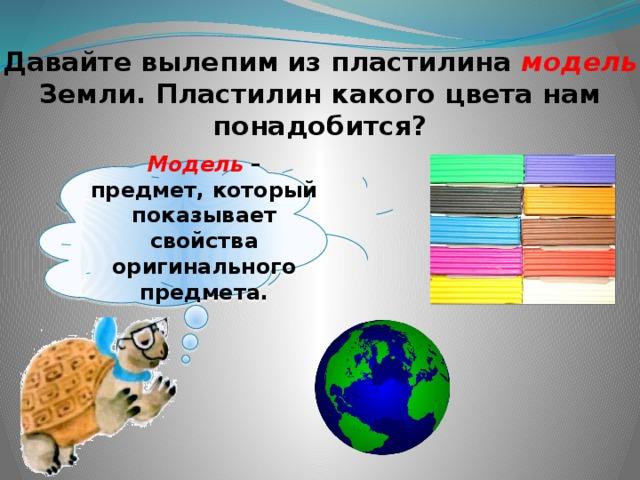 Давайте вылепим из пластилина модель Земли. Пластилин какого цвета нам понадобится? Модель – предмет, который показывает свойства оригинального предмета.