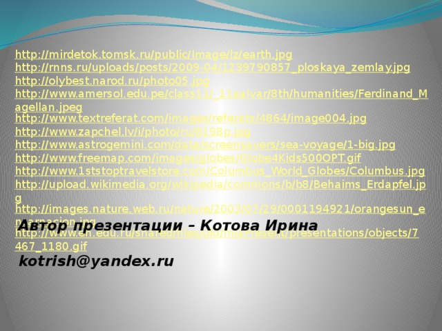 http://mirdetok.tomsk.ru/public/Image/lz/earth.jpg http://rnns.ru/uploads/posts/2009-04/1239790857_ploskaya_zemlay.jpg http://olybest.narod.ru/photo05.jpg http://www.amersol.edu.pe/class11/_11aalvar/8th/humanities/Ferdinand_Magellan.jpeg http://www.textreferat.com/images/referats/4864/image004.jpg http://www.zapchel.lv/i/photo/ru/8198p.jpg http://www.astrogemini.com/data/screensavers/sea-voyage/1-big.jpg http://www.freemap.com/images/globes/Globe4Kids500OPT.gif http://www.1ststoptravelstore.com/Columbus_World_Globes/Columbus.jpg http://upload.wikimedia.org/wikipedia/commons/b/b8/Behaims_Erdapfel.jpg http://images.nature.web.ru/nature/2003/07/29/0001194921/orangesun_encarnacion.jpg http://www.en.edu.ru/shared/files/old/mlaPresent/presentations/objects/7467_1180.gif Автор презентации – Котова Ирина   kotrish@yandex.ru