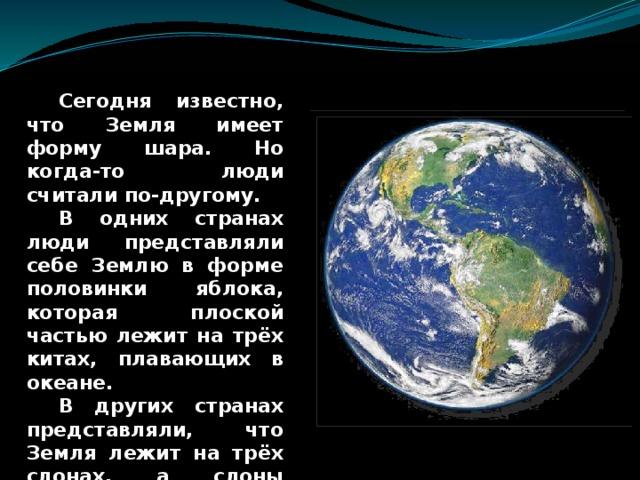 Сегодня известно, что Земля имеет форму шара. Но когда-то люди считали по-другому.  В одних странах люди представляли себе Землю в форме половинки яблока, которая плоской частью лежит на трёх китах, плавающих в океане.  В других странах представляли, что Земля лежит на трёх слонах, а слоны стояли на черепахе, которая плавает в океане.