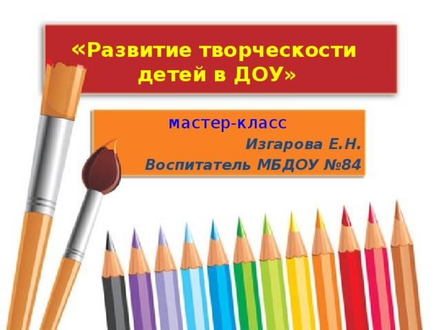 « Развитие творческости детей в ДОУ» мастер-класс Изгарова Е.Н. Воспитатель МБДОУ №84