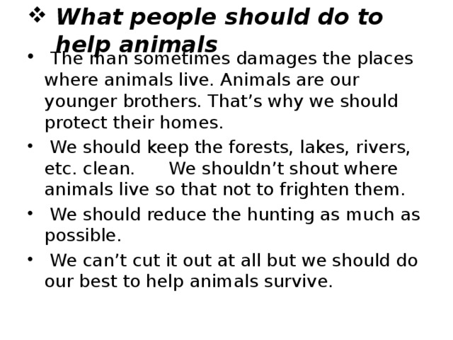 What people should do to help animals  The man sometimes damages the places where animals live. Animals are our younger brothers. That's why we should protect their homes.  We should keep the forests, lakes, rivers, etc. clean. We shouldn't shout where animals live so that not to frighten them.  We should reduce the hunting as much as possible.  We can't cut it out at all but we should do our best to help animals survive.