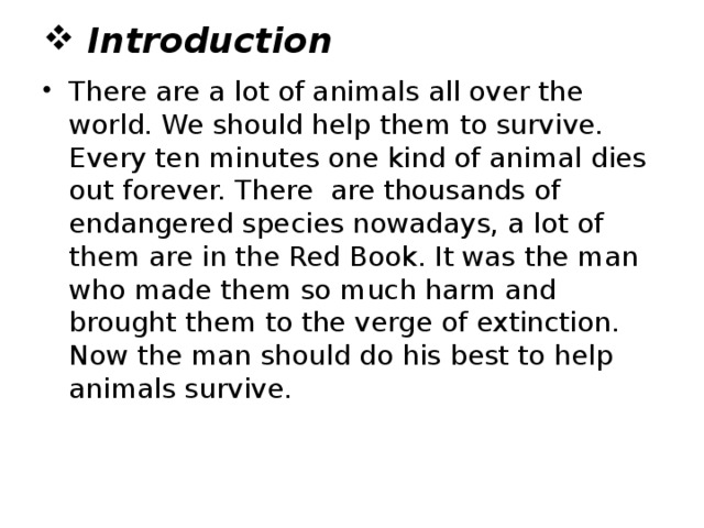 Introduction There are a lot of animals all over the world. We should help them to survive. Every ten minutes one kind of animal dies out forever. There are thousands of endangered species nowadays, a lot of them are in the Red Book. It was the man who made them so much harm and brought them to the verge of extinction. Now the man should do his best to help animals survive.