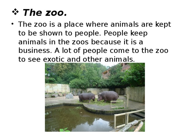 The zoo. The zoo is a place where animals are kept to be shown to people. People keep animals in the zoos because it is a business. A lot of people come to the zoo to see exotic and other animals.