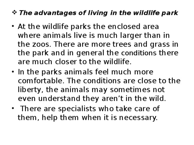 The advantages of living in the wildlife park At the wildlife parks the enclosed area where animals live is much larger than in the zoos. There are more trees and grass in the park and in general the conditions there are much closer to the wildlife. In the parks animals feel much more comfortable. The conditions are close to the liberty, the animals may sometimes not even understand they aren't in the wild.  There are specialists who take care of them, help them when it is necessary.