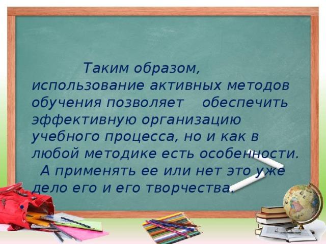 Таким образом, использование активных методов обучения позволяет  обеспечить эффективную организацию учебного процесса, но и как в любой методике есть особенности.  А применять ее или нет это уже дело его и его творчества.