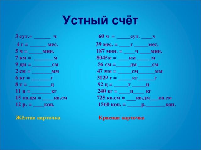 Устный счёт 3 сут.= ______ ч 60 ч = _____сут. ____ч  4 г = ______ мес. 39 мес. = ____г _____мес. 5 ч = _____мин. 187 мин. = ____ч ____мин. 7 км = _______м 8045м = ____км _____м 9 дм = _______см 56 см =_____дм _____см 2 см = _______мм 47 мм = _____см______мм 6 кг = _______г 3129 г = _____кг______г 8 т = ________ц 92 ц = _____т _____ц 11 ц = _______кг 240 кг = ____ц____ кг 15 кв.дм = ____кв.см 725 кв.см = ___ кв.дм___кв.см 12 р. = ____коп. 1560 коп. = _____р._______коп. Жёлтая карточка Красная карточка