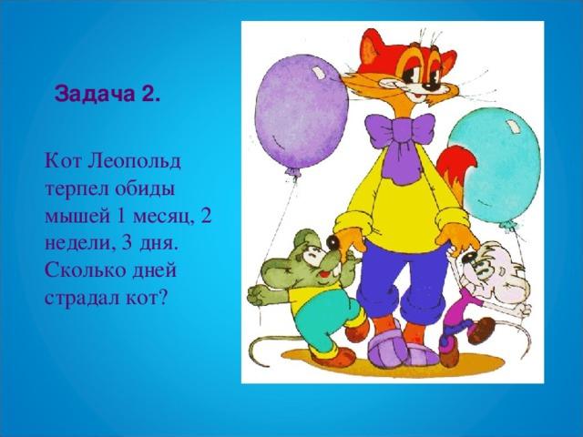 Задача 2. Кот Леопольд терпел обиды мышей 1 месяц, 2 недели, 3 дня. Сколько дней страдал кот?