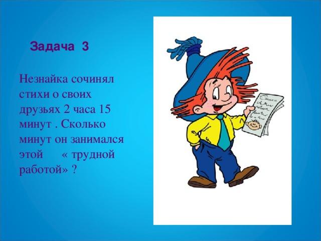 Задача  3 Незнайка сочинял стихи о своих друзьях 2 часа 15 минут . Сколько минут он занимался этой « трудной работой» ?
