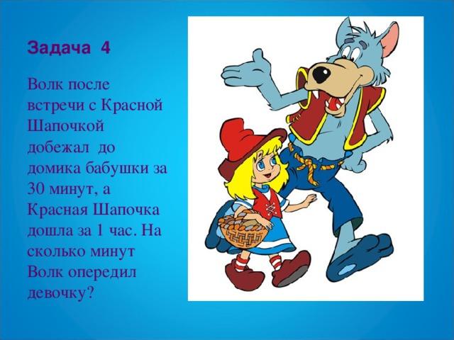 Задача 4 Волк после встречи с Красной Шапочкой добежал до домика бабушки за 30 минут, а Красная Шапочка дошла за 1 час. На сколько минут Волк опередил девочку?