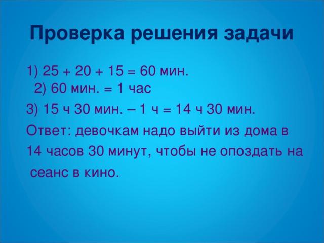 Проверка решения задачи  1) 25 + 20 + 15 = 60 мин. 2) 60 мин. = 1 час  3) 15 ч 30 мин. – 1 ч = 14 ч 30 мин.  Ответ: девочкам надо выйти из дома в  14 часов 30 минут, чтобы не опоздать на  сеанс в кино.