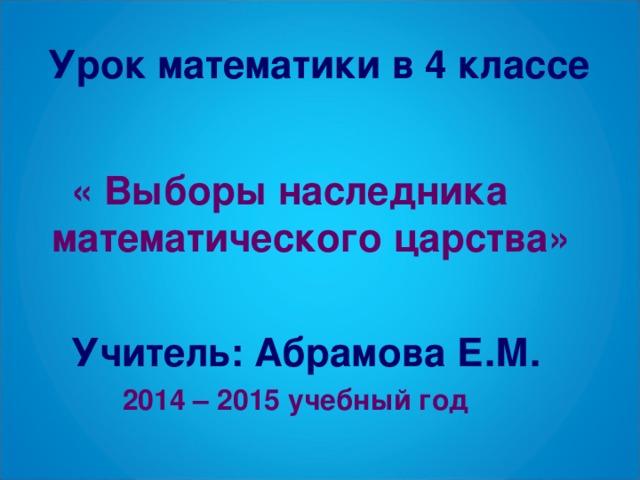 Урок математики в 4 классе  « Выборы наследника математического царства»   Учитель: Абрамова Е.М.  2014 – 2015 учебный год