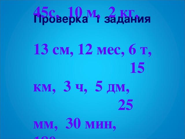 45с, 10 м, 2 кг, 13 см, 12 мес, 6 т, 15 км, 3 ч, 5 дм, 25 мм, 30 мин, 180г. Проверка 1 задания
