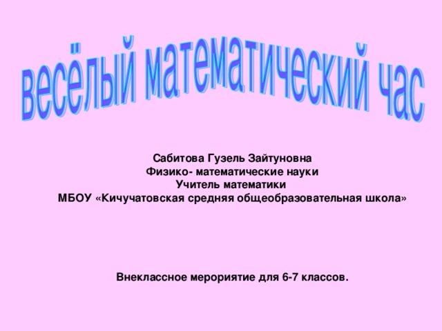 Сабитова Гузель Зайтуновна Физико- математические науки Учитель математики МБОУ «Кичучатовская средняя общеобразовательная школа»      Внеклассное мерориятие для 6-7 классов.
