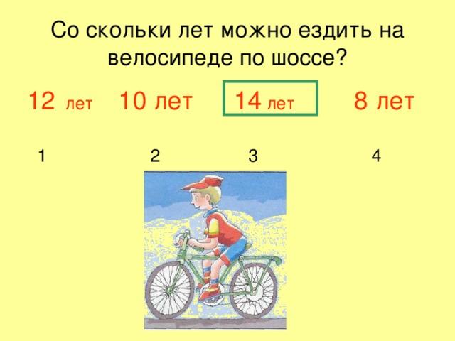 Со скольки лет можно ездить на велосипеде по шоссе? 12 лет 10 лет  14 лет 8 лет  1 2 3 4