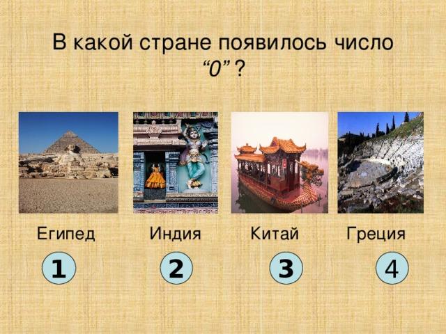 """В какой стране появилось число """"0"""" ? Китай Египед Индия Греция 1 2 3 4"""
