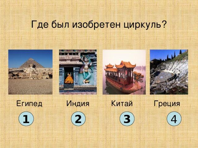 Где был изобретен циркуль? Китай Египед Индия Греция 1 2 3 4