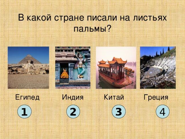 В какой стране писали на листьях пальмы? Китай Египед Индия Греция 1 2 3 4