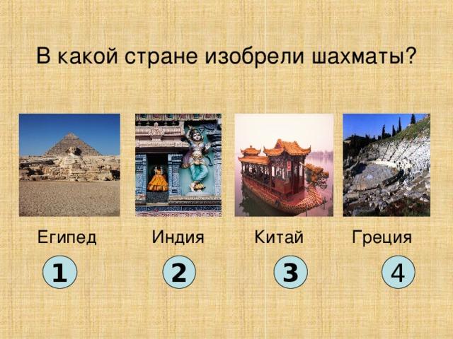 В какой стране изобрели шахматы? Китай Египед Индия Греция 1 2 3 4