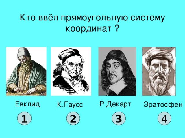Кто ввёл прямоугольную систему координат ? Евклид Р Декарт К.Гаусс Эратосфен 1 2 3 4