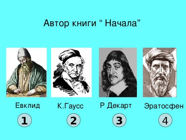 """Автор книги """" Начала"""" Евклид Р Декарт К.Гаусс Эратосфен 1 2 3 4"""