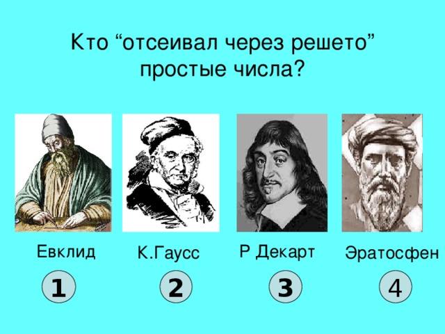 """Кто """"отсеивал через решето"""" простые числа? Евклид Р Декарт К.Гаусс Эратосфен 1 2 3 4"""