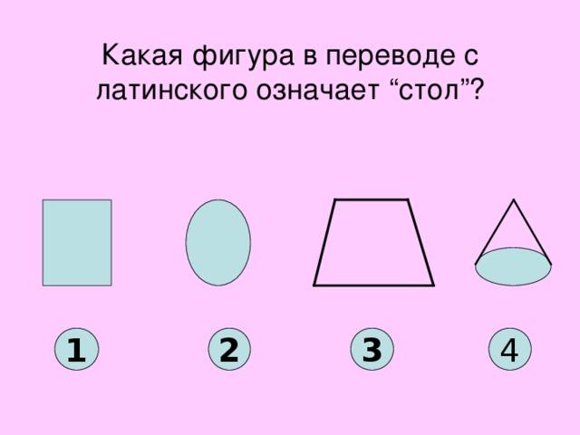 """Какая фигура в переводе с латинского означает """"стол""""? 1 2 3 4"""