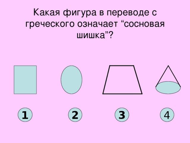 """Какая фигура в переводе с греческого означает """"сосновая шишка""""? 1 2 3 4"""