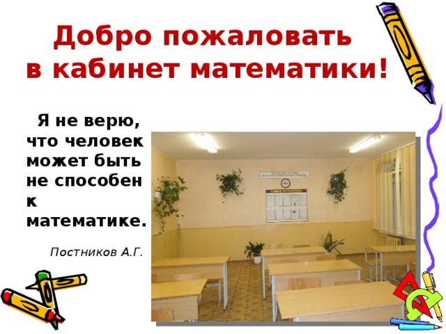 Добро пожаловать  в кабинет математики !  Я не верю, что человек может быть не способен к математике.   Постников А.Г.
