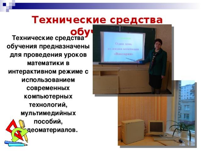 Технические средства обучения Технические средства обучения предназначены для проведения уроков математики в интерактивном режиме с использованием современных компьютерных технологий, мультимедийных пособий, видеоматериалов.