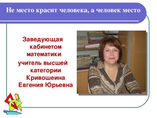 Не место красит человека, а человек место  Заведующая кабинетом математики учитель высшей  категории Кривошеина Евгения Юрьевна