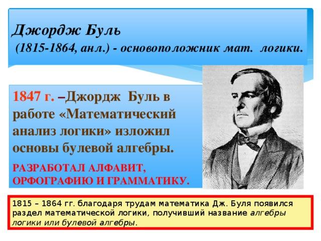 Джордж Буль   (1815-1864, анл.) - основоположник мат. логики . 1847 г.  – Джордж Буль в работе «Математический анализ логики» изложил основы булевой алгебры. РАЗРАБОТАЛ АЛФАВИТ, ОРФОГРАФИЮ И ГРАММАТИКУ. 1815 – 1864 гг. благодаря трудам математика Дж. Буля появился раздел математической логики, получивший название алгебры логики или булевой алгебры .