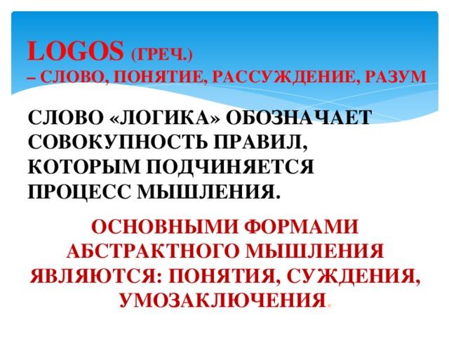LOGOS  (ГРЕЧ.)  – СЛОВО, ПОНЯТИЕ, РАССУЖДЕНИЕ, РАЗУМ СЛОВО «ЛОГИКА» ОБОЗНАЧАЕТ СОВОКУПНОСТЬ ПРАВИЛ, КОТОРЫМ ПОДЧИНЯЕТСЯ ПРОЦЕСС МЫШЛЕНИЯ. ОСНОВНЫМИ ФОРМАМИ АБСТРАКТНОГО МЫШЛЕНИЯ ЯВЛЯЮТСЯ: ПОНЯТИЯ, СУЖДЕНИЯ, УМОЗАКЛЮЧЕНИЯ .