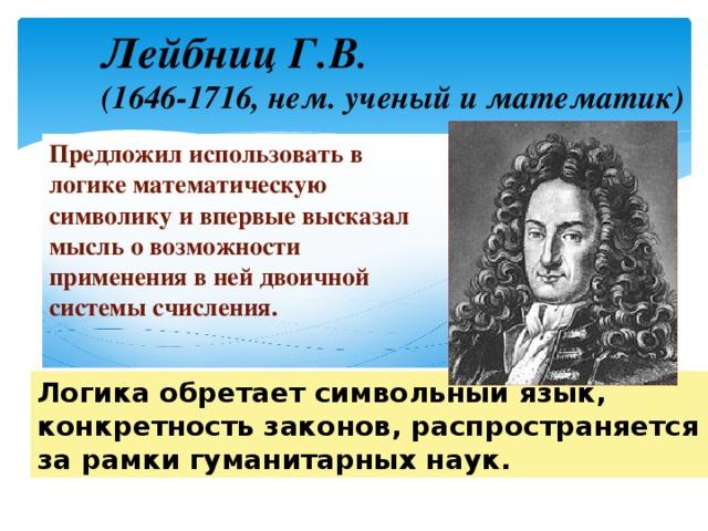 Лейбниц Г.В .  (1646-1716, нем. ученый и математик) Предложил использовать в логике математическую символику и впервые высказал мысль о возможности применения в ней двоичной системы счисления.  Логика обретает символьный язык, конкретность законов, распространяется за рамки гуманитарных наук.
