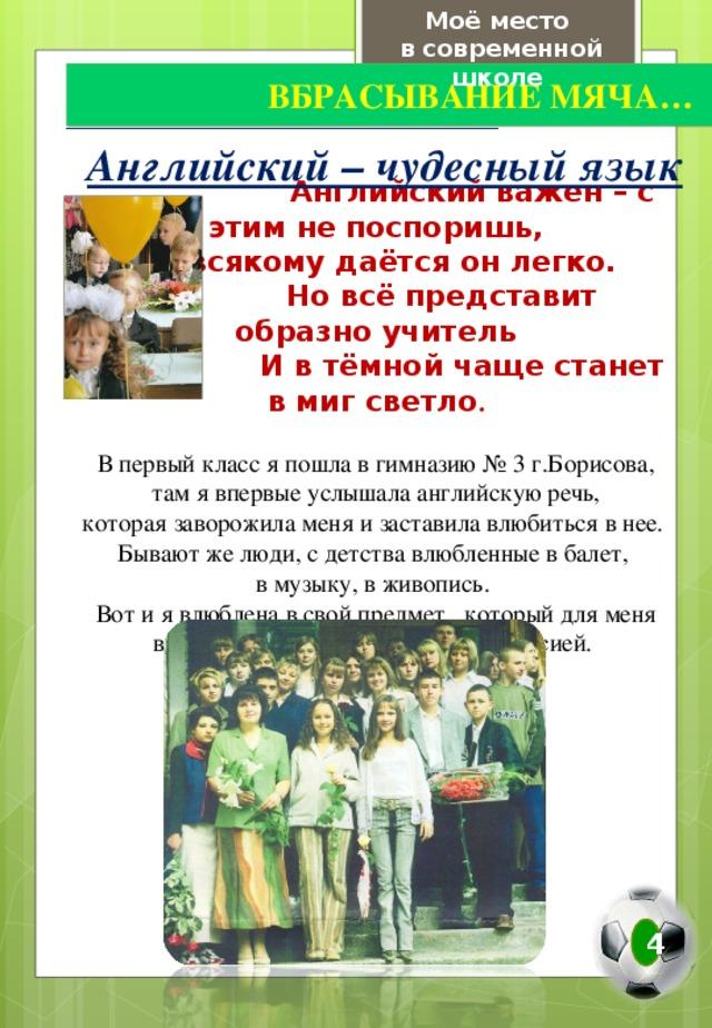Моё место в современной школе   ВБРАСЫВАНИЕ МЯЧА… Английский – чудесный язык  Английский важен – с этим не поспоришь, Не всякому даётся он легко.  Но всё представит образно учитель  И в тёмной чаще станет в миг светло . В первый класс я пошла в гимназию № 3 г.Борисова,  там я впервые услышала английскую речь, которая заворожила меня и заставила влюбиться в нее. Бывают же люди, с детства влюбленные в балет, в музыку, в живопись. Вот и я влюблена в свой предмет, который для меня впоследствии стал будущей профессией. 4