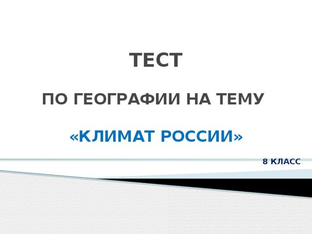 ТЕСТ    ПО ГЕОГРАФИИ НА ТЕМУ   «КЛИМАТ РОССИИ» 8 КЛАСС