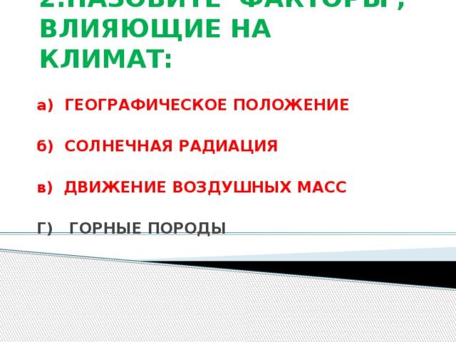 2.НАЗОВИТЕ ФАКТОРЫ , ВЛИЯЮЩИЕ НА КЛИМАТ: а) ГЕОГРАФИЧЕСКОЕ ПОЛОЖЕНИЕ  б) СОЛНЕЧНАЯ РАДИАЦИЯ  в) ДВИЖЕНИЕ ВОЗДУШНЫХ МАСС  Г) ГОРНЫЕ ПОРОДЫ