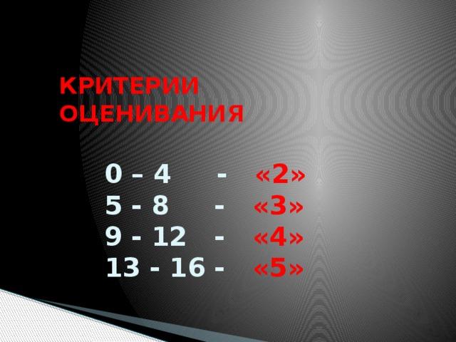 КРИТЕРИИ ОЦЕНИВАНИЯ   0 – 4 - «2»  5 - 8 - «3»  9 - 12 - «4»  13 - 16 - «5»