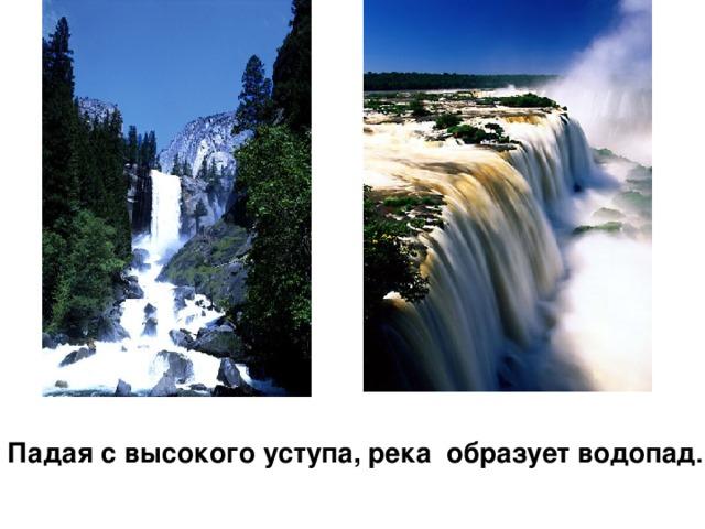 Падая с высокого уступа, река образует водопад .