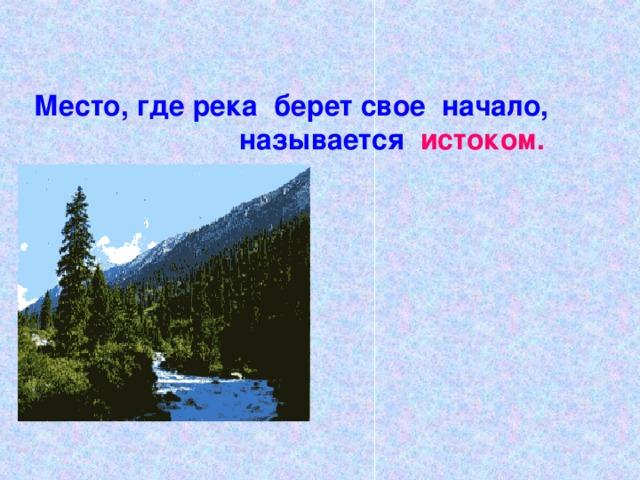 Место, где река берет свое начало,  называется  истоком.
